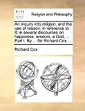 An Inquiry into Religion, and the Use of Reason, in Reference to It; in Several Discourses on Happiness, Wisdom, a God, Part I by Sir Richard, Richard Cox, 1140760211