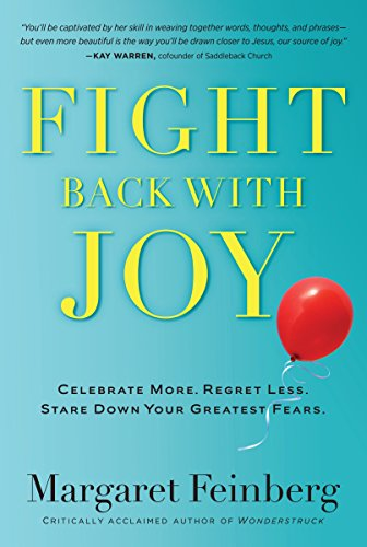 Fight Back With Joy: Celebrate More. Regret Less. Stare Down Your Greatest Fears. by [Feinberg, Margaret]