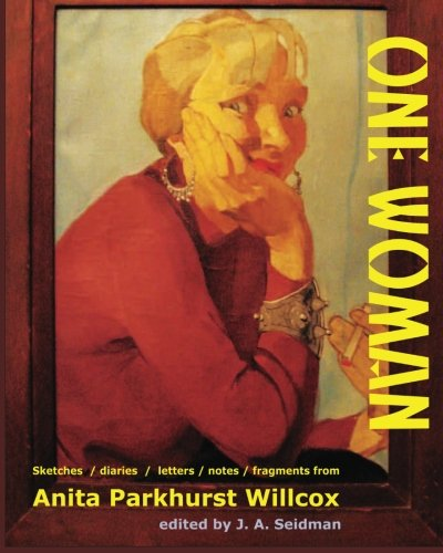 Read Online One Woman: Sketches / diaries / letters / notes / fragments from Anita Parkhurst Willcox PDF
