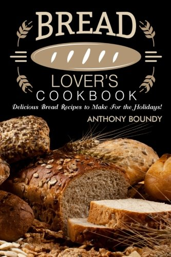 Bread Lover?s Cookbook: Delicious Bread Recipes to Make For the Holidays! by Anthony Boundy