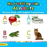 My First Hungarian Alphabets Picture Book with English Translations: Bilingual Early Learning & Easy Teaching Hungarian Books for Kids: Volume 1 (Teach & Learn Basic Hungarian words for Children)