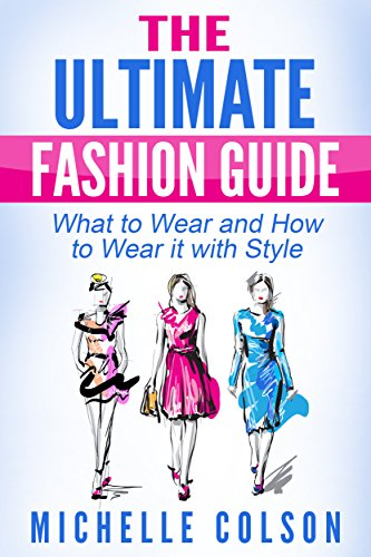 Fashion: The Ultimate Fashion Guide: What to Wear