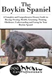 The Boykin Spaniel: A Complete and Comprehensive Owners Guide to: Buying, Owning, Health, Grooming, Training, Obedience, Understanding and Caring for ... to Caring for a Dog from a Puppy to Old Age