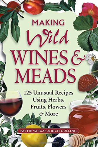 Making Wild Wines & Meads: 125 Unusual Recipes Using Herbs, Fruits, Flowers & More by Rich Gulling, Pattie Vargas