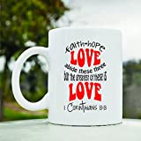 Faith hope love abide these three but the greatest of these is Love 1 Corinthians 13:13 Cute Funny 11oz Ceramic Coffee Mug Cup