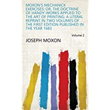 Moxon's Mechanick Exercises: Or, The Doctrine of Handy-works Applied to the Art of Printing; a Literal Reprint in Two Volumes of the First Edition Published in the Year 1683 Volume 2