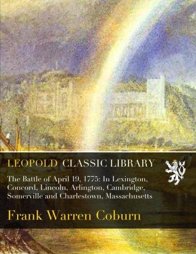 The Battle of April 19, 1775: In Lexington, Concord, Lincoln, Arlington, Cambridge, Somerville and Charlestown, Massachusetts pdf epub