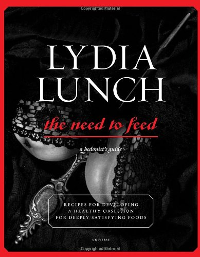 Lydia Lunch: The Need to Feed: Recipes for Developing a Healthy Obsession for Deeply Satisfying Foods by Lydia Lunch