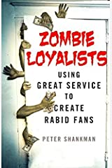 Zombie Loyalists: Using Great Service to Create Rabid Fans by Peter Shankman (2015-01-27)