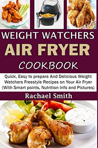 WEIGHT WATCHERS AIR FRYER COOKBOOK: Quick, Easy to prepare And Delicious Weight Watchers Freestyle Recipes on Your Air Fryer (With Smart points, Nutrition Info and Pictures) by Rachael Smith