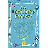 Das Happiness-Projekt: Oder: Wie ich ein Jahr damit verbrachte, mich um meine Freunde zu kümmern, den Kleiderschrank auszumisten, Philosophen zu lesen und überhaupt mehr Freude am Leben zu haben