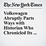 Volkswagen Abruptly Parts Ways with Historian Who Chronicled Its Nazi Past | Alison Smale,Jack Ewing