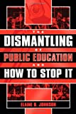 The Dismantling of Public Education and How to Stop It, Elaine B. Johnson, 1578860741