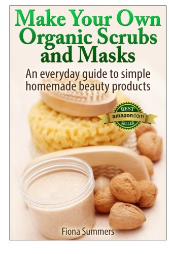 Make Your Own Organic Scrubs and Masks: An Everyday Guide to Simple Homemade Beauty Products PDF