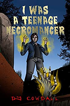 I Was A Teenage Necromancer (Book 1) by [Cowdall, DJ]
