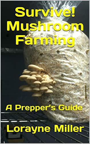 Survive! Mushroom Farming : A Prepper's Guide by [Miller, Lorayne]