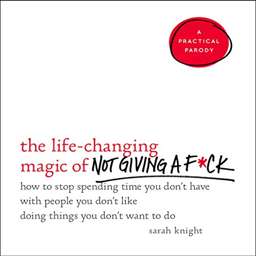 The Life-Changing Magic of Not Giving a F*ck: How to Stop Spending Time You Don't Have with People You Don't Like Doing Things You Don't Want to Do cover