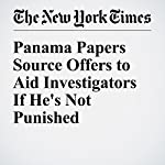 Panama Papers Source Offers to Aid Investigators If He's Not Punished   Scott Shane,Eric Lipton