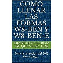 Como Llenar Las Formas W8-BEN y W8-BEN-E: Evita la retencion del 30% de tu pago... (Spanish Edition)