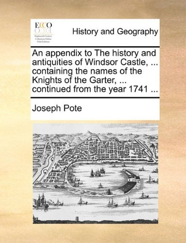 (An appendix to The history and antiquities of Windsor Castle, ... containing the names of the Knights of the Garter, ... continued from the year 1741 ... by Joseph Pote)
