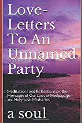 Love-Letters To An Unnamed Party: Meditations and Reflections on the Messages of Our Lady of Medjugorje and Holy Love Ministries (Living in Holy Love) Paperback