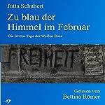 Zu blau der Himmel im Februar: Die letzten Tage der Weißen Rose | Jutta Schubert