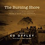 The Burning Shore: How Hitler's U-Boats Brought World War II to America | Ed Offley