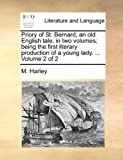 Priory of St Bernard; an Old English Tale, in Two Volumes; Being the First Literary Production of a Young Lady Volume 2, M. Harley, 1170369987