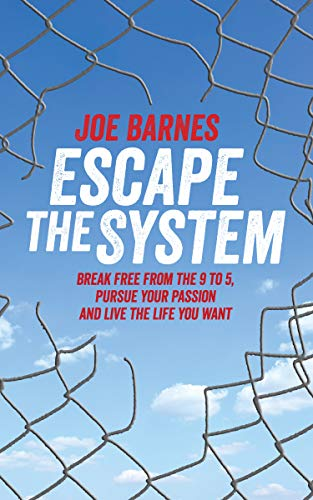 Escape The System: Break Free from the 9 to 5, Pursue your Passion and Live the Life you Want (Escape the System Series Book 1) by [Barnes, Joe]