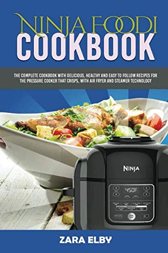Ninja Foodi Cookbook: The Complete Cookbook with Delicious, Healthy and Easy to Follow Recipes for the Pressure Cooker that Crisps, with Air Fryer and Steamer Technology! by Zara Elby