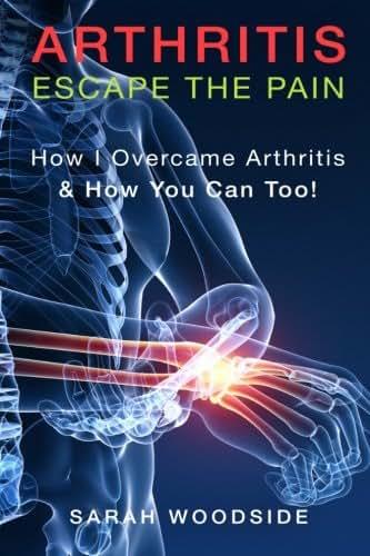 Arthritis : Escape The Pain: How I Overcame Arthritis & How You Can Too