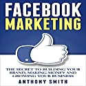 Facebook Marketing: The Secret to Building Your Brand, Making Money and Growing Your Business Audiobook by Anthony Smith Narrated by Tony Campanario