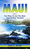 Maui: Ten Ways to Get the Most Out of Your Vacation (Paul G. Brodie Travel Series Book 3)