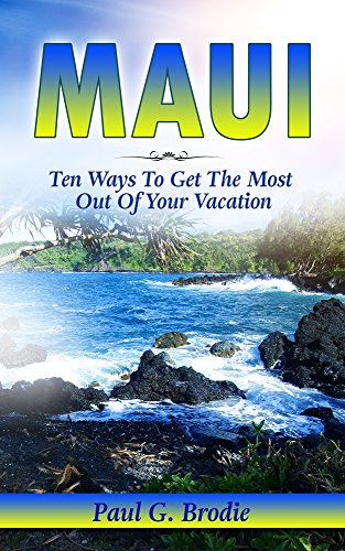 Maui: Ten Ways to Get the Most Out of Your Vacation (Paul G. Brodie Travel Series Book 3) cover