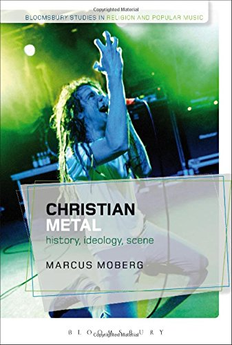 Christian Metal: History, Ideology, Scene (Bloomsbury Studies in Religion and Popular Music)