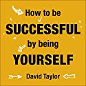 How to Be Successful by Being Yourself: The Surprising Truth About Turning Fear and Doubt into Confidence and Success Audiobook by David Taylor Narrated by David Taylor
