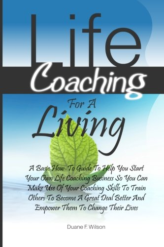 Life Coaching For A Living: A Basic How-To Guide To Help You Start Your Own Life Coaching Business So You Can Make Use Of Your Coaching Skills To ... Better And Empower Them To Change Their Lives