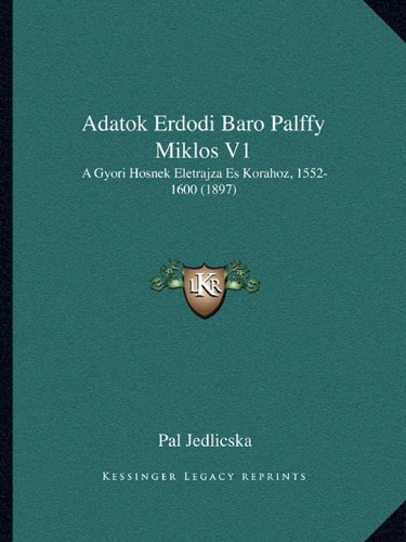 Read Online Adatok Erdodi Baro Palffy Miklos V1: A Gyori Hosnek Eletrajza Es Korahoz, 1552-1600 (1897) (Hungarian Edition) pdf