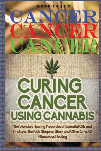 Cancer-Cancer-Cancer-Curing-Cancer-Using-Cannabis-The-Wondrous-Healing-Properties-Of-Essential-Oils-and-Tinctures-The-Rick-Simpson-Story-And–Oil-Hemp-Oil-Beat-Cancer-Book-Volume-2