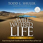 The Well-Watered Life: Experiencing God's Goodness in the Desert Places of Your Life | Todd Shuler