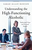 Understanding the High-Functioning Alcoholic: Professional Views and Personal Insights (Praeger Series on Contemporary Health & Living)