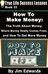 How To Make Money:  The Truth About Money,  Where Money Comes From, and How To Get More Money (True Life Success Lessons Book 12)