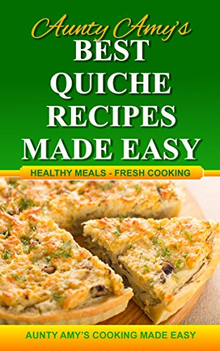 Best Quiche Recipes - Made Easy: Healthy Meals - Fresh Cooking (Aunty Amys Cookbooks)