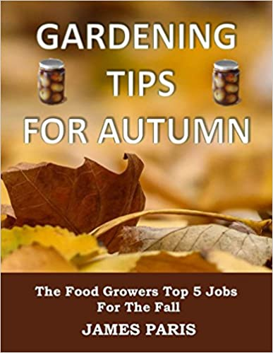 Gardening Tips For Autumn: The Food Growers Top 5 Jobs For The Fall - Including Tasty Jam And Pickle Recipes! (Seasonal Garden Jobs Book 1)