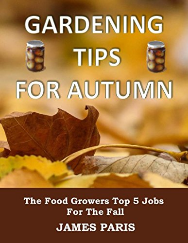 Gardening Tips For Autumn: The Food Growers Top 5 Jobs For The Fall - Including Tasty Jam And Pickle Recipes! (Seasonal Garden Jobs Book 1) by [Paris, James]