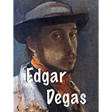 Edgar Degas -Perfectionist, reaching in the works to the disarming harmony of shapes and colors: Great French Impressionist - 150+ high quality pictures (Impressionism Book 5)
