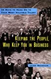 Keeping the People Who Keep You in Business: 24 Ways to Hang On to Your Most Valuable Talent