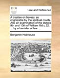A Treatise on Heresy, As Cognizable by the Spiritual Courts and an Examination of the Statute 9th and 10th of William III d C 32, by a Barrister, Benjamin Hobhouse, 1170497705