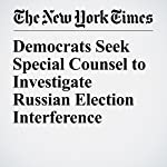 Democrats Seek Special Counsel to Investigate Russian Election Interference | Charlie Savage,Eric Lichtblau
