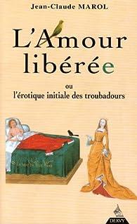 Amour liberee ou l'érotique initiale des troubadours (l') par Jean-Claude Marol